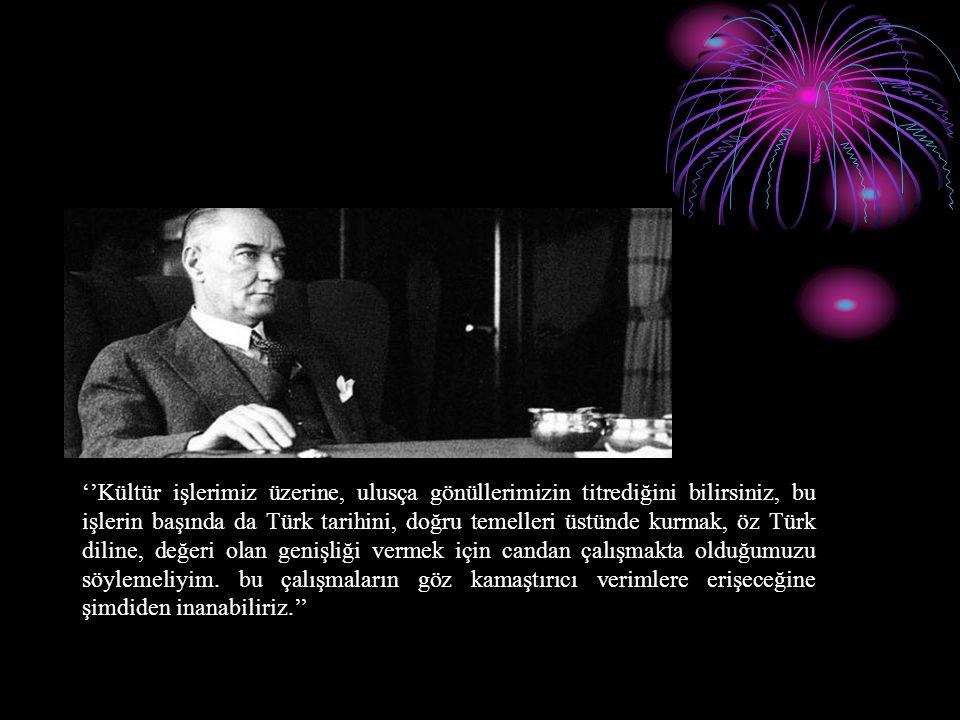 ''Kültür işlerimiz üzerine, ulusça gönüllerimizin titrediğini bilirsiniz, bu işlerin başında da Türk tarihini, doğru temelleri üstünde kurmak, öz Türk