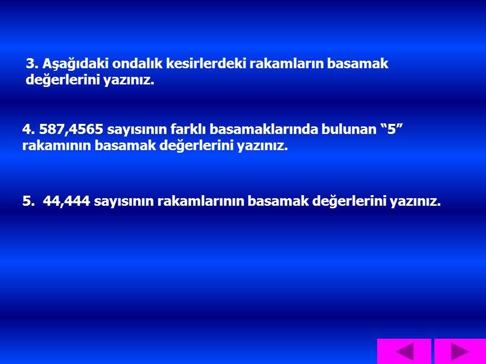 """3. Aşağıdaki ondalık kesirlerdeki rakamların basamak değerlerini yazınız. 4. 587,4565 sayısının farklı basamaklarında bulunan """"5"""" rakamının basamak de"""