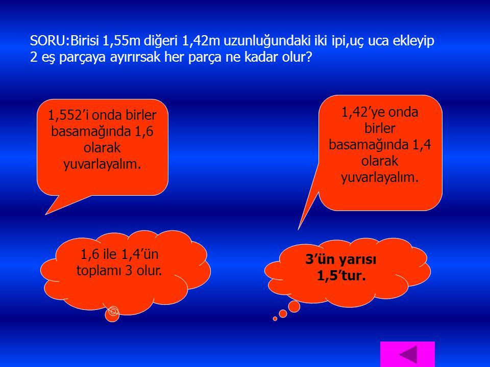 SORU:Birisi 1,55m diğeri 1,42m uzunluğundaki iki ipi,uç uca ekleyip 2 eş parçaya ayırırsak her parça ne kadar olur? 1,552'i onda birler basamağında 1,