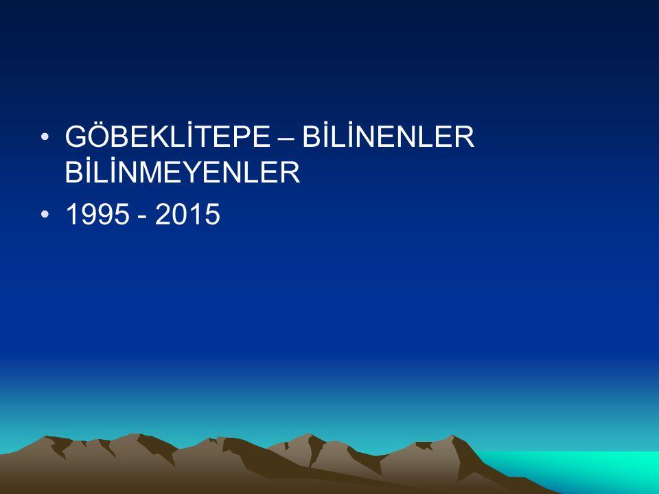 GÖBEKLİTEPE – BİLİNENLER BİLİNMEYENLER 1995 - 2015