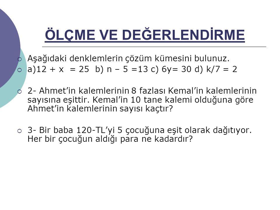 ÖLÇME VE DEĞERLENDİRME  Aşağıdaki denklemlerin çözüm kümesini bulunuz.  a)12 + x = 25 b) n – 5 =13 c) 6y= 30 d) k/7 = 2  2- Ahmet'in kalemlerinin 8