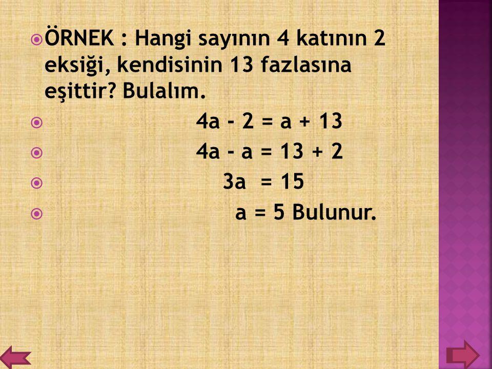 ÖÖRNEK : Hangi sayının 4 katının 2 eksiği, kendisinin 13 fazlasına eşittir? Bulalım.  4a - 2 = a + 13  4a - a = 13 + 2  3a = 15  a = 5 Bulunur.