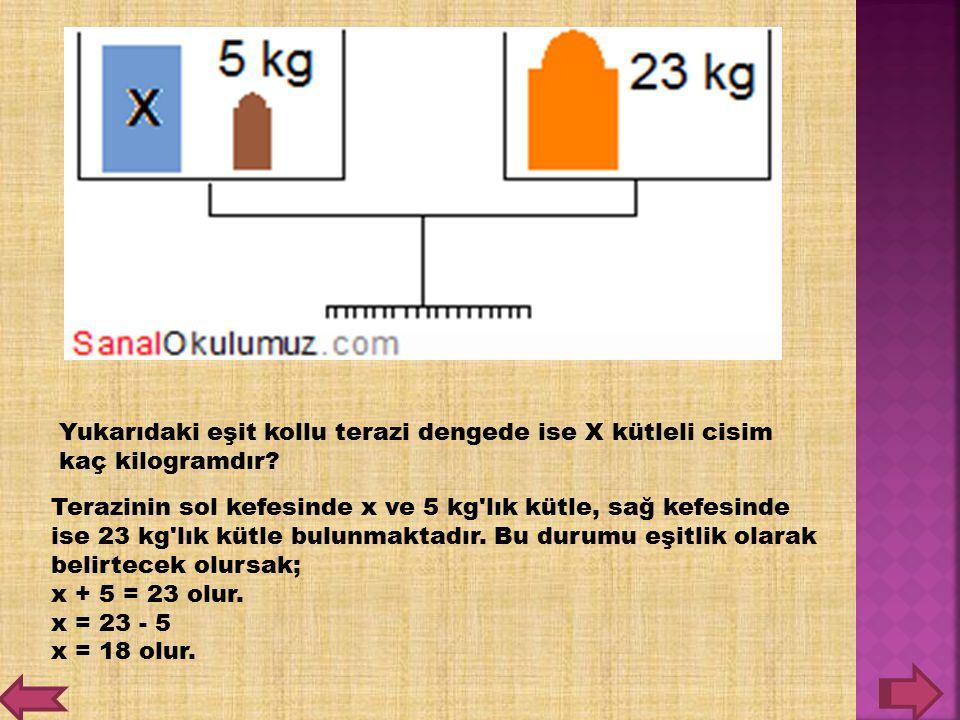 Yukarıdaki eşit kollu terazi dengede ise X kütleli cisim kaç kilogramdır? Terazinin sol kefesinde x ve 5 kg'lık kütle, sağ kefesinde ise 23 kg'lık küt