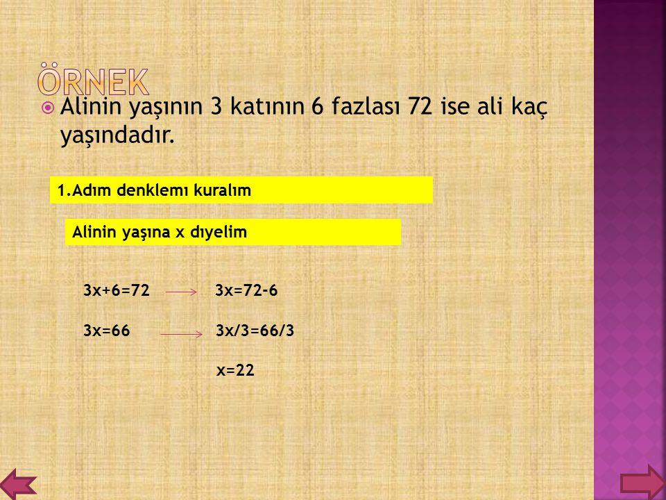 AAlinin yaşının 3 katının 6 fazlası 72 ise ali kaç yaşındadır. 1.Adım denklemı kuralım Alinin yaşına x dıyelim 3x+6=72 3x=72-6 3x=66 3x/3=66/3 x=22