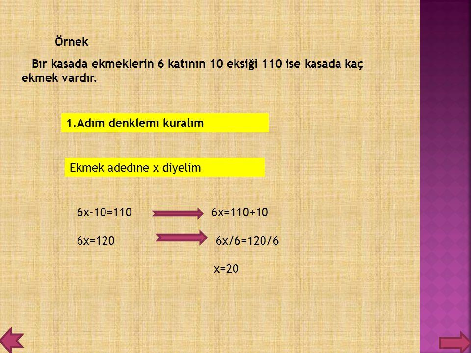 Bır kasada ekmeklerin 6 katının 10 eksiği 110 ise kasada kaç ekmek vardır. Örnek 1.Adım denklemı kuralım Ekmek adedıne x diyelim 6x-10=110 6x=110+10 6
