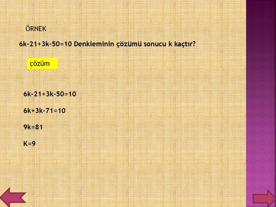 ÖRNEK 6k-21+3k-50=10 Denkleminin çözümü sonucu k kaçtır? çözüm 6k-21+3k-50=10 6k+3k-71=10 9k=81 K=9
