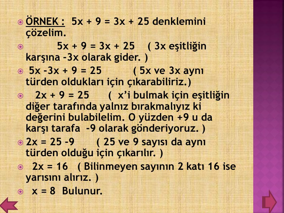  ÖRNEK : 5x + 9 = 3x + 25 denklemini çözelim.  5x + 9 = 3x + 25 ( 3x eşitliğin karşına -3x olarak gider. )  5x -3x + 9 = 25 ( 5x ve 3x aynı türden