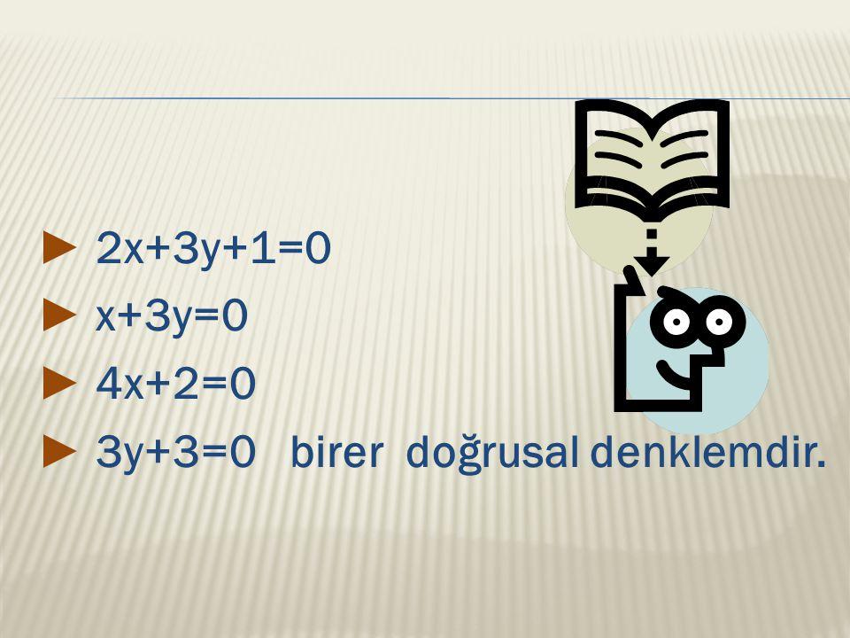 ► 2x+3y+1=0 ► x+3y=0 ► 4x+2=0 ► 3y+3=0 birer doğrusal denklemdir.