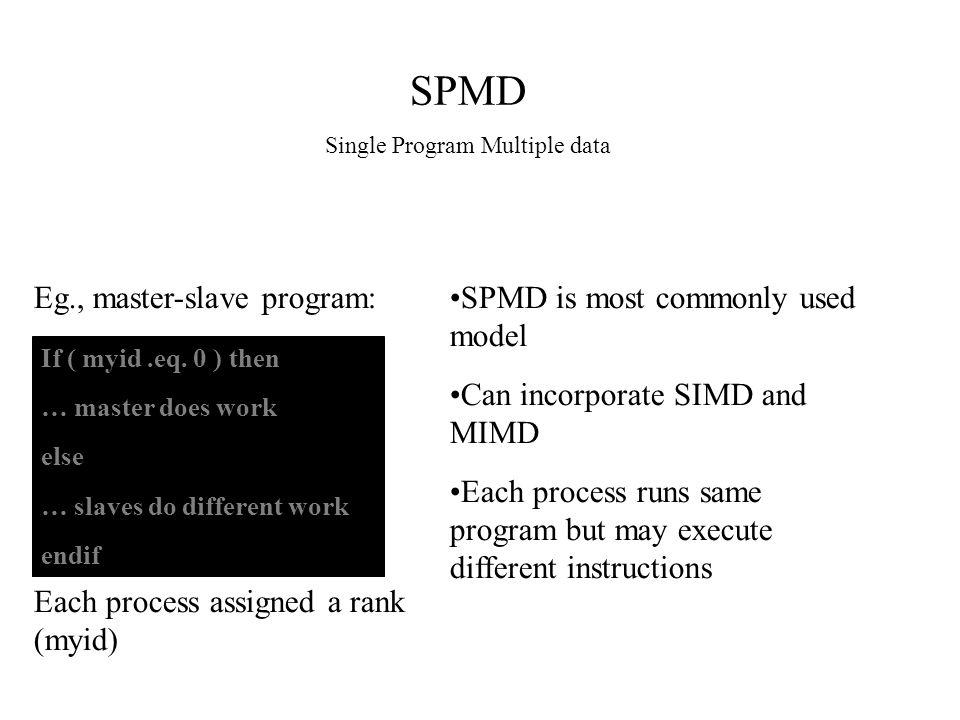 SPMD Single Program Multiple data Eg., master-slave program: If ( myid.eq. 0 ) then … master does work else … slaves do different work endif SPMD is m