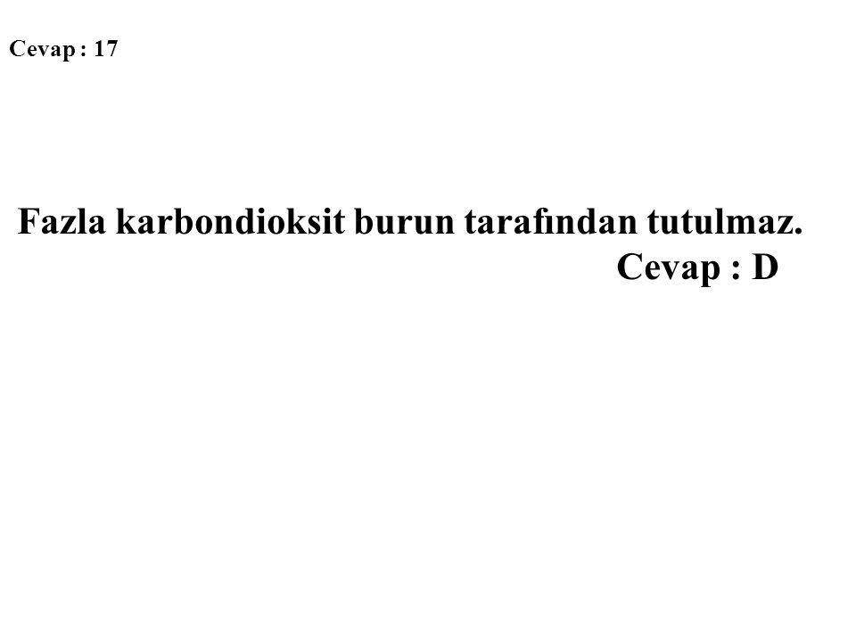 Cevap : 17 Fazla karbondioksit burun tarafından tutulmaz. Cevap : D