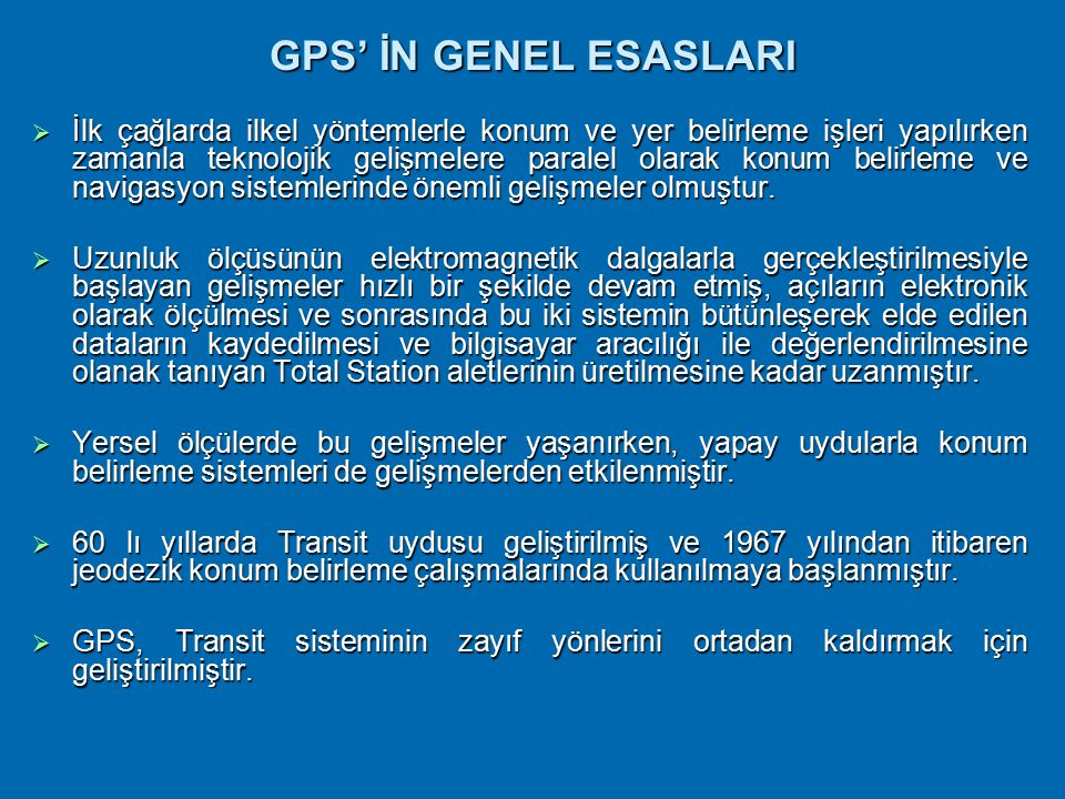 GPS' İN GENEL ESASLARI  İlk çağlarda ilkel yöntemlerle konum ve yer belirleme işleri yapılırken zamanla teknolojik gelişmelere paralel olarak konum belirleme ve navigasyon sistemlerinde önemli gelişmeler olmuştur.