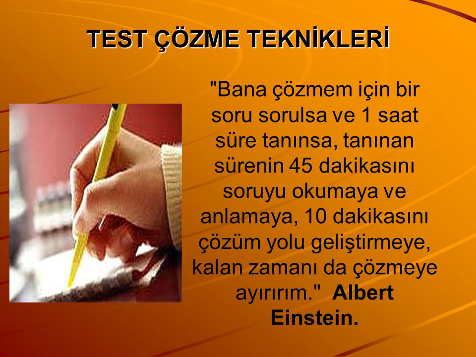 TEST ÇÖZME TEKNİKLERİ Bana çözmem için bir soru sorulsa ve 1 saat süre tanınsa, tanınan sürenin 45 dakikasını soruyu okumaya ve anlamaya, 10 dakikasını çözüm yolu geliştirmeye, kalan zamanı da çözmeye ayırırım. Albert Einstein.