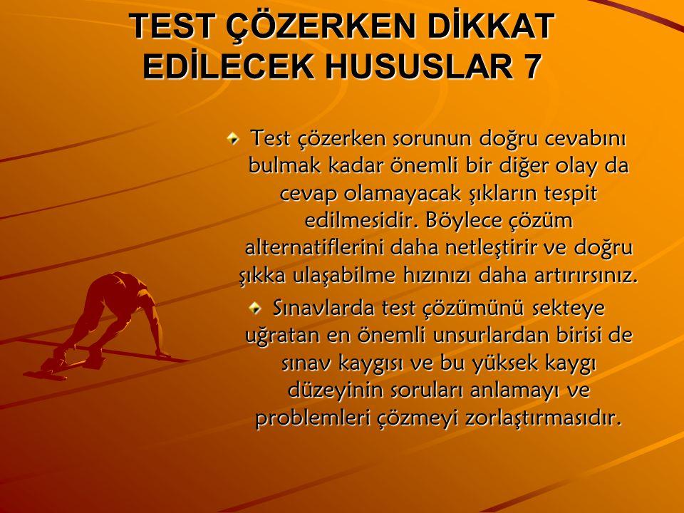 TEST ÇÖZERKEN DİKKAT EDİLECEK HUSUSLAR 7 Test çözerken sorunun doğru cevabını bulmak kadar önemli bir diğer olay da cevap olamayacak şıkların tespit edilmesidir.