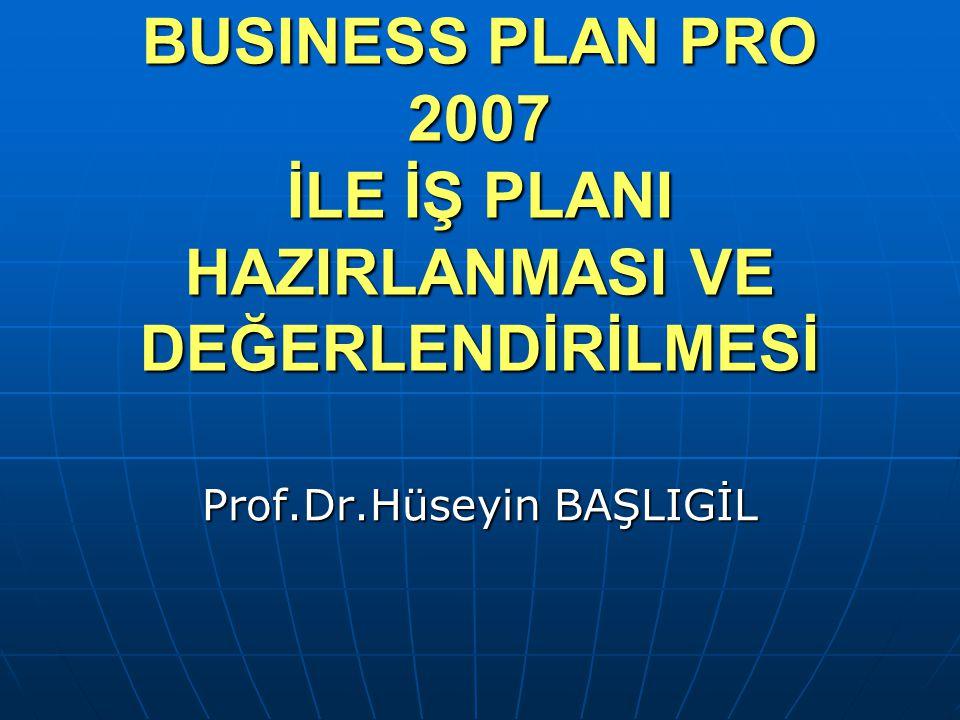 BUSINESS PLAN PRO 2007 İLE İŞ PLANI HAZIRLANMASI VE DEĞERLENDİRİLMESİ Prof.Dr.Hüseyin BAŞLIGİL