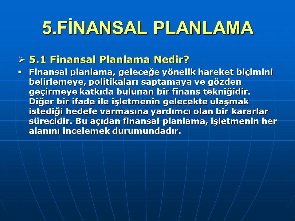 5.FİNANSAL PLANLAMA  5.1 Finansal Planlama Nedir?  Finansal planlama, geleceğe yönelik hareket biçimini belirlemeye, politikaları saptamaya ve gözde