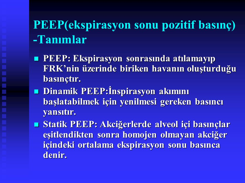 PEEP(ekspirasyon sonu pozitif basınç) -Tanımlar PEEP: Ekspirasyon sonrasında atılamayıp FRK'nin üzerinde biriken havanın oluşturduğu basınçtır.