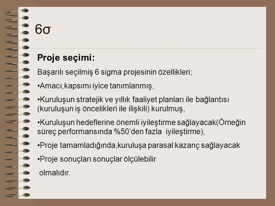 6σ6σ Proje seçimi: Başarılı seçilmiş 6 sigma projesinin özellikleri; Amacı,kapsımı iyice tanımlanmış, Kuruluşun stratejik ve yıllık faaliyet planları ile bağlantısı (kuruluşun iş öncelikleri ile ilişkili) kurulmuş, Kuruluşun hedeflerine önemli iyileştirme sağlayacak(Örneğin süreç performansında %50'den fazla iyileştirme), Proje tamamladığında,kuruluşa parasal kazanç sağlayacak Proje sonuçları sonuçlar ölçülebilir olmalıdır.