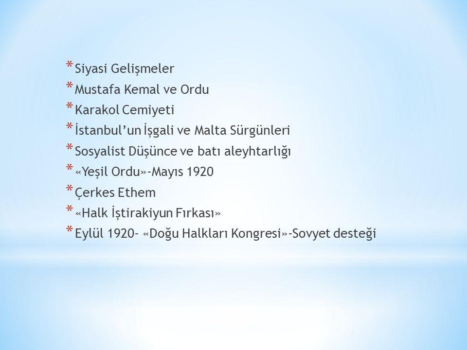 * Siyasi Gelişmeler * Mustafa Kemal ve Ordu * Karakol Cemiyeti * İstanbul'un İşgali ve Malta Sürgünleri * Sosyalist Düşünce ve batı aleyhtarlığı * «Yeşil Ordu»-Mayıs 1920 * Çerkes Ethem * «Halk İştirakiyun Fırkası» * Eylül 1920- «Doğu Halkları Kongresi»-Sovyet desteği