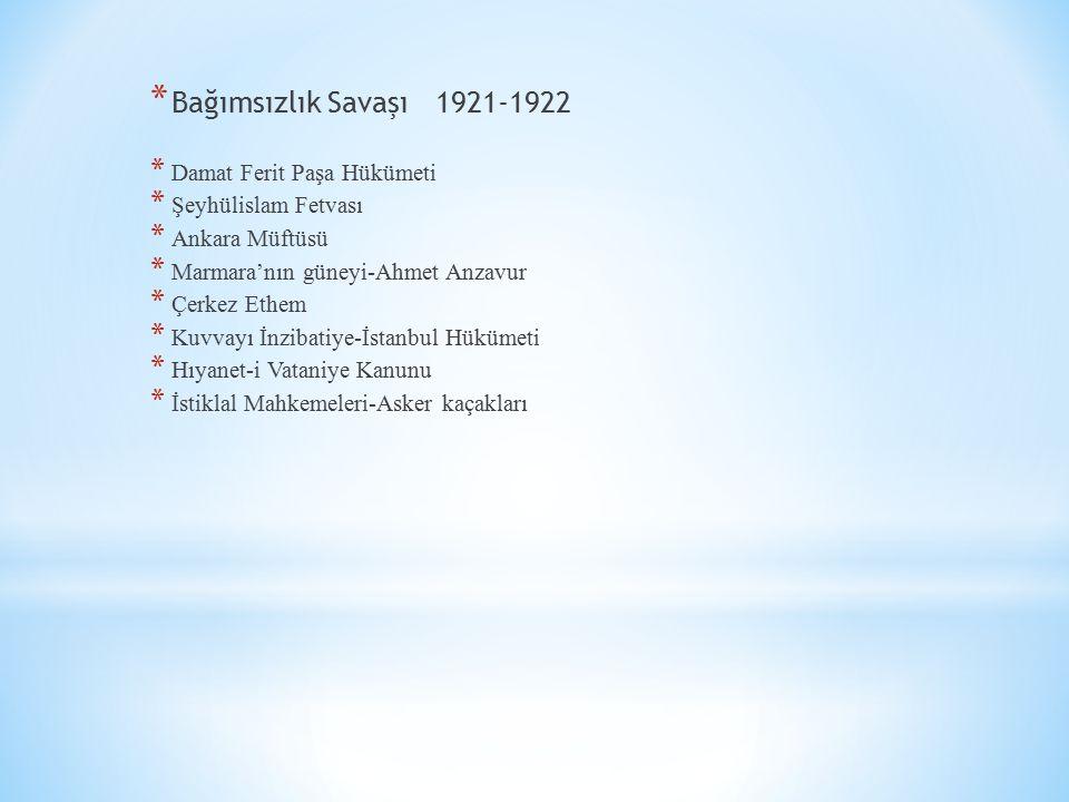 * Bağımsızlık Savaşı 1921-1922 * Damat Ferit Paşa Hükümeti * Şeyhülislam Fetvası * Ankara Müftüsü * Marmara'nın güneyi-Ahmet Anzavur * Çerkez Ethem *