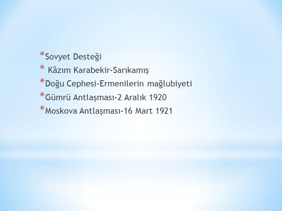 * Sovyet Desteği * Kâzım Karabekir-Sarıkamış * Doğu Cephesi-Ermenilerin mağlubiyeti * Gümrü Antlaşması-2 Aralık 1920 * Moskova Antlaşması-16 Mart 1921