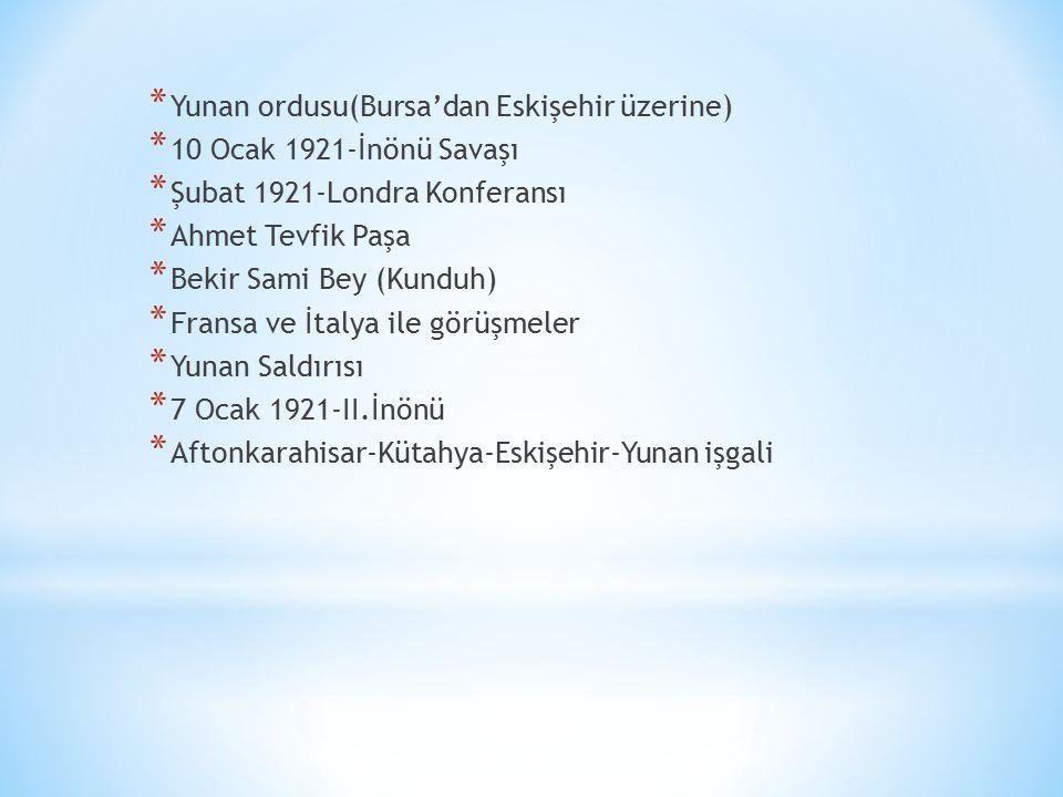 * Yunan ordusu(Bursa'dan Eskişehir üzerine) * 10 Ocak 1921-İnönü Savaşı * Şubat 1921-Londra Konferansı * Ahmet Tevfik Paşa * Bekir Sami Bey (Kunduh) *