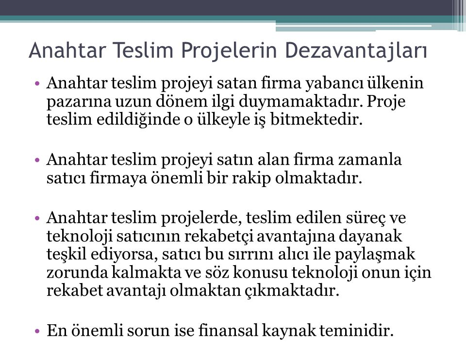 Anahtar Teslim Projelerin Dezavantajları Anahtar teslim projeyi satan firma yabancı ülkenin pazarına uzun dönem ilgi duymamaktadır. Proje teslim edild