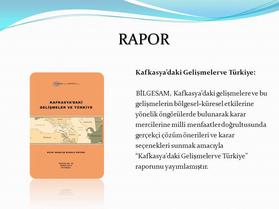 RAPOR Kafkasya'daki Gelişmeler ve Türkiye: BİLGESAM, Kafkasya'daki gelişmelere ve bu gelişmelerin bölgesel-küresel etkilerine yönelik öngörülerde bulunarak karar mercilerine milli menfaatler doğrultusunda gerçekçi çözüm önerileri ve karar seçenekleri sunmak amacıyla Kafkasya'daki Gelişmeler ve Türkiye raporunu yayımlamıştır.