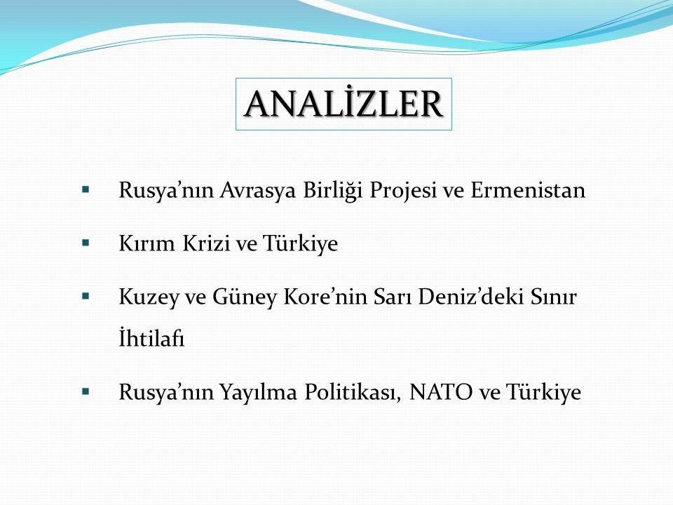  Rusya'nın Avrasya Birliği Projesi ve Ermenistan  Kırım Krizi ve Türkiye  Kuzey ve Güney Kore'nin Sarı Deniz'deki Sınır İhtilafı  Rusya'nın Yayılma Politikası, NATO ve Türkiye ANALİZLER