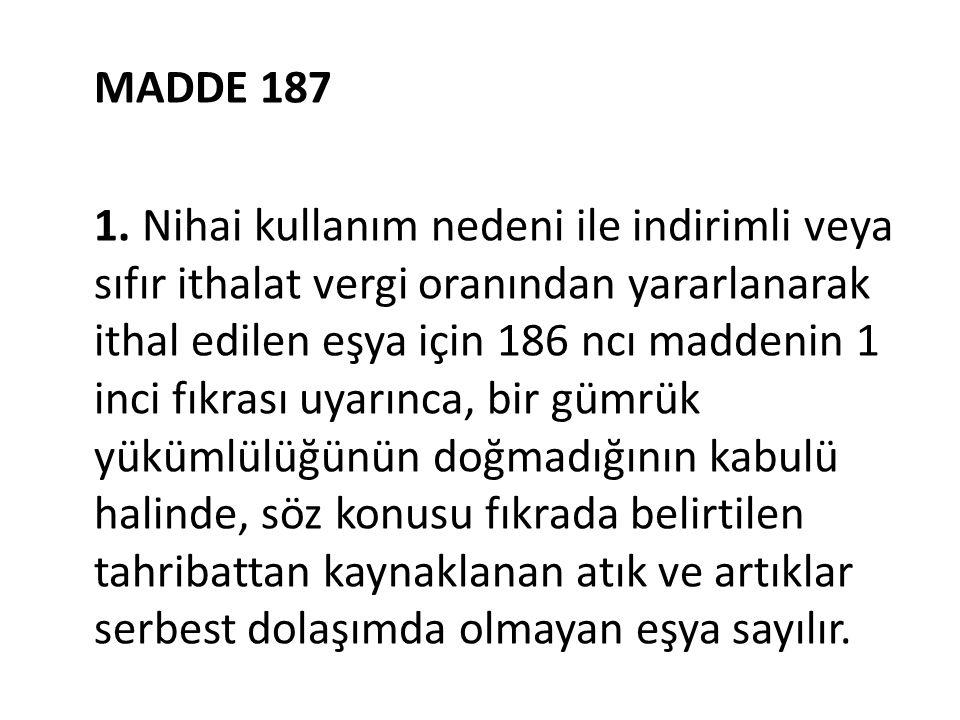 MADDE 187 1. Nihai kullanım nedeni ile indirimli veya sıfır ithalat vergi oranından yararlanarak ithal edilen eşya için 186 ncı maddenin 1 inci fıkras