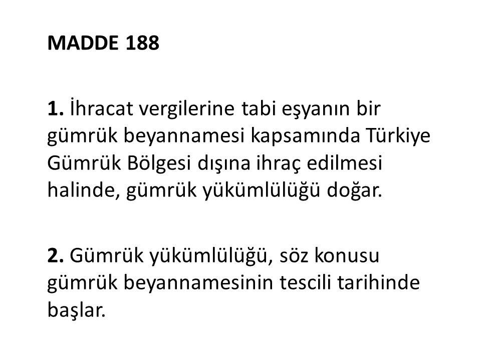 MADDE 188 1. İhracat vergilerine tabi eşyanın bir gümrük beyannamesi kapsamında Türkiye Gümrük Bölgesi dışına ihraç edilmesi halinde, gümrük yükümlülü