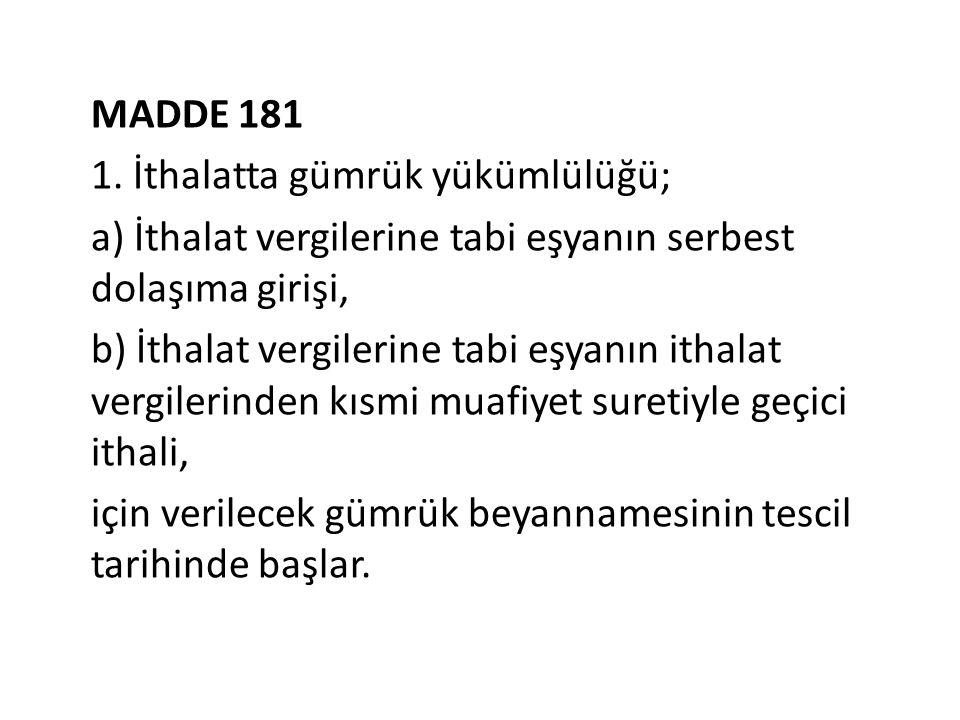 MADDE 181 1. İthalatta gümrük yükümlülüğü; a) İthalat vergilerine tabi eşyanın serbest dolaşıma girişi, b) İthalat vergilerine tabi eşyanın ithalat ve
