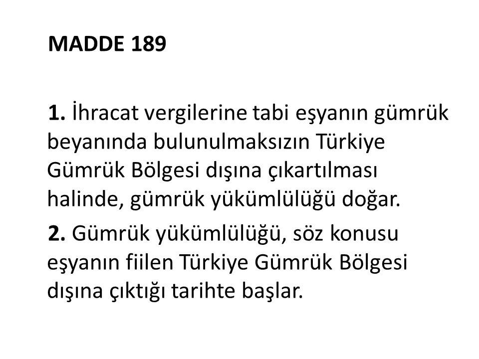 MADDE 189 1. İhracat vergilerine tabi eşyanın gümrük beyanında bulunulmaksızın Türkiye Gümrük Bölgesi dışına çıkartılması halinde, gümrük yükümlülüğü