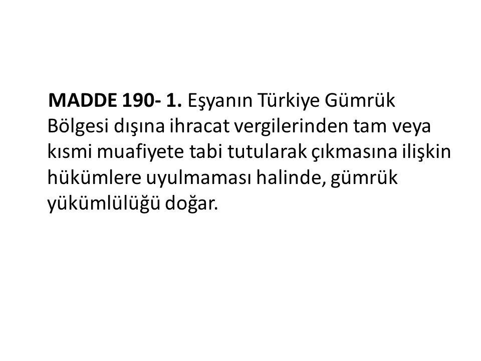 MADDE 190- 1. Eşyanın Türkiye Gümrük Bölgesi dışına ihracat vergilerinden tam veya kısmi muafiyete tabi tutularak çıkmasına ilişkin hükümlere uyulmama