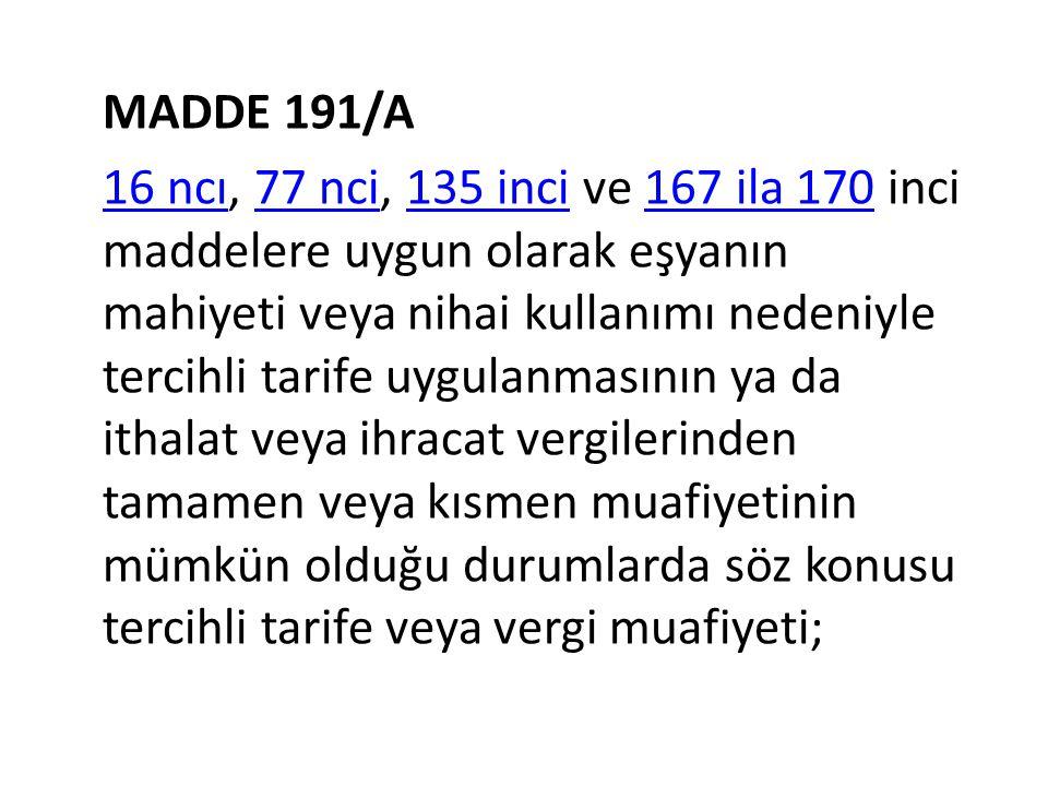 MADDE 191/A 16 ncı16 ncı, 77 nci, 135 inci ve 167 ila 170 inci maddelere uygun olarak eşyanın mahiyeti veya nihai kullanımı nedeniyle tercihli tarife