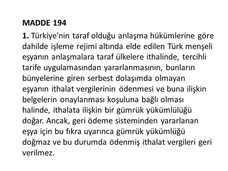 MADDE 194 1. Türkiye'nin taraf olduğu anlaşma hükümlerine göre dahilde işleme rejimi altında elde edilen Türk menşeli eşyanın anlaşmalara taraf ülkele