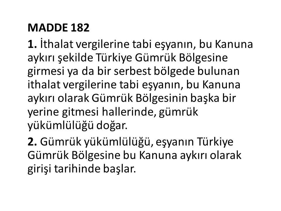 MADDE 182 1. İthalat vergilerine tabi eşyanın, bu Kanuna aykırı şekilde Türkiye Gümrük Bölgesine girmesi ya da bir serbest bölgede bulunan ithalat ver