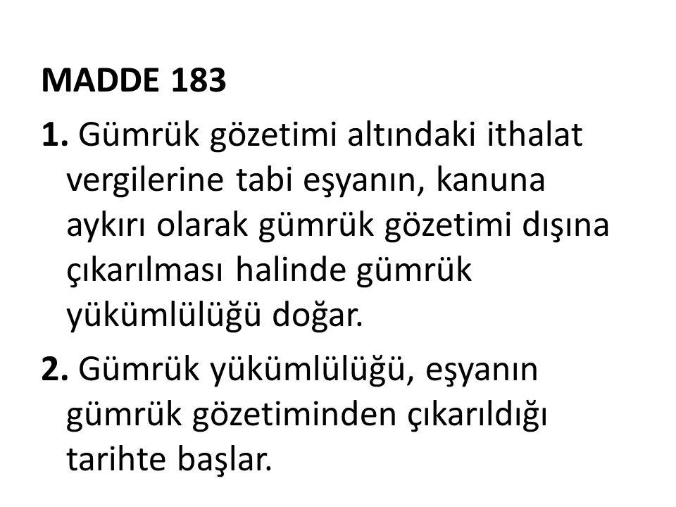 MADDE 183 1. Gümrük gözetimi altındaki ithalat vergilerine tabi eşyanın, kanuna aykırı olarak gümrük gözetimi dışına çıkarılması halinde gümrük yüküml