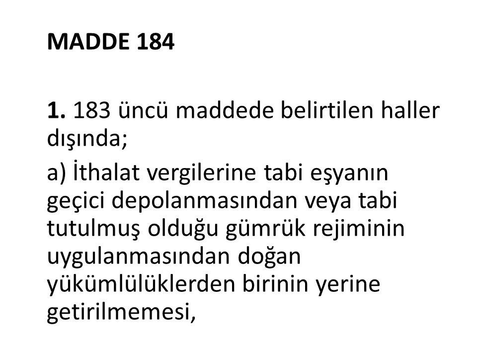 MADDE 184 1. 183 üncü maddede belirtilen haller dışında; a) İthalat vergilerine tabi eşyanın geçici depolanmasından veya tabi tutulmuş olduğu gümrük r
