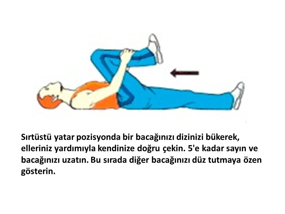 Sırtüstü yatar pozisyonda bir bacağınızı dizinizi bükerek, elleriniz yardımıyla kendinize doğru çekin. 5'e kadar sayın ve bacağınızı uzatın. Bu sırada