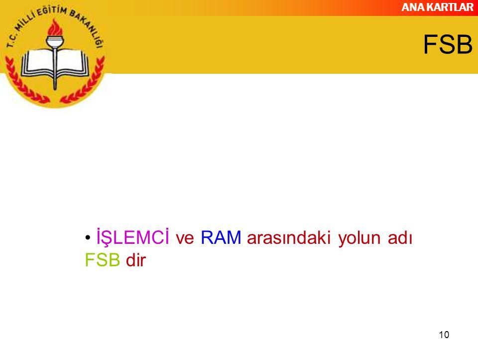 ANA KARTLAR 10 FSB İŞLEMCİ ve RAM arasındaki yolun adı FSB dir