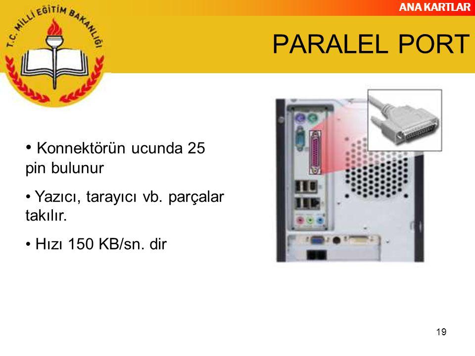 ANA KARTLAR 19 PARALEL PORT Konnektörün ucunda 25 pin bulunur Yazıcı, tarayıcı vb. parçalar takılır. Hızı 150 KB/sn. dir