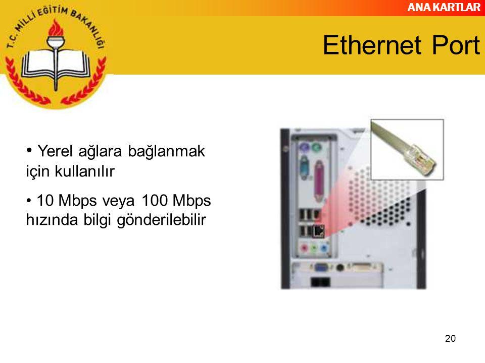 ANA KARTLAR 20 Ethernet Port Yerel ağlara bağlanmak için kullanılır 10 Mbps veya 100 Mbps hızında bilgi gönderilebilir