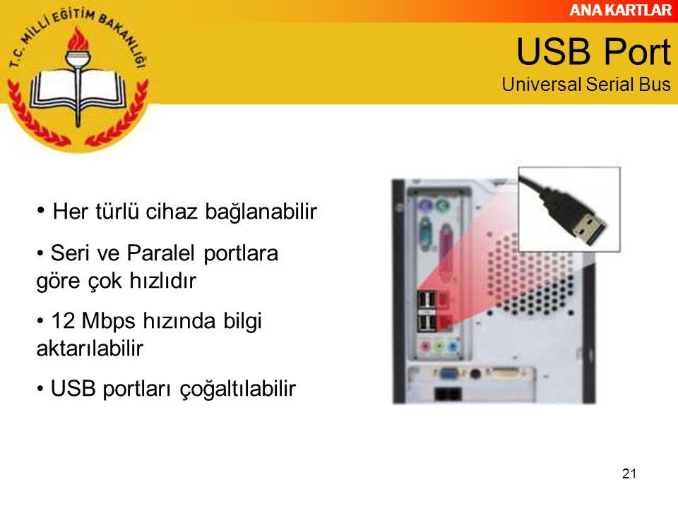 ANA KARTLAR 21 USB Port Universal Serial Bus Her türlü cihaz bağlanabilir Seri ve Paralel portlara göre çok hızlıdır 12 Mbps hızında bilgi aktarılabilir USB portları çoğaltılabilir
