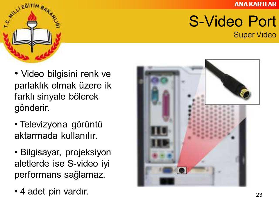 ANA KARTLAR 23 S-Video Port Super Video Video bilgisini renk ve parlaklık olmak üzere iki farklı sinyale bölerek gönderir. Televizyona görüntü aktarma