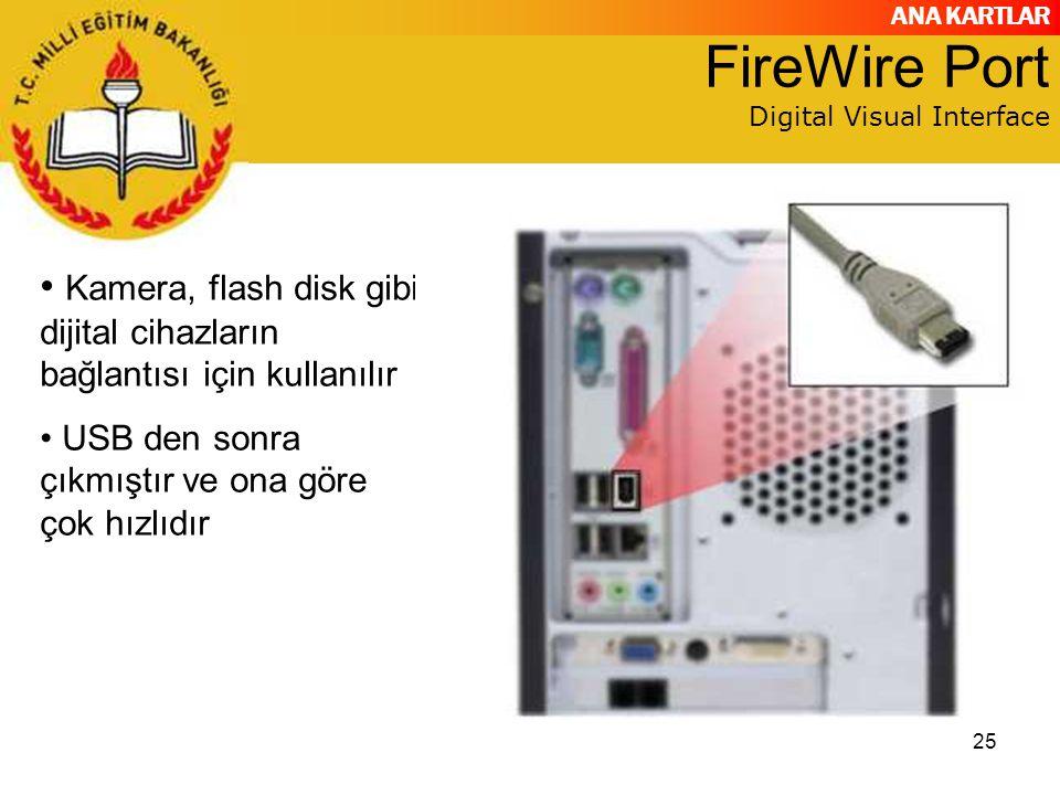 ANA KARTLAR 25 FireWire Port Digital Visual Interface Kamera, flash disk gibi dijital cihazların bağlantısı için kullanılır USB den sonra çıkmıştır ve ona göre çok hızlıdır