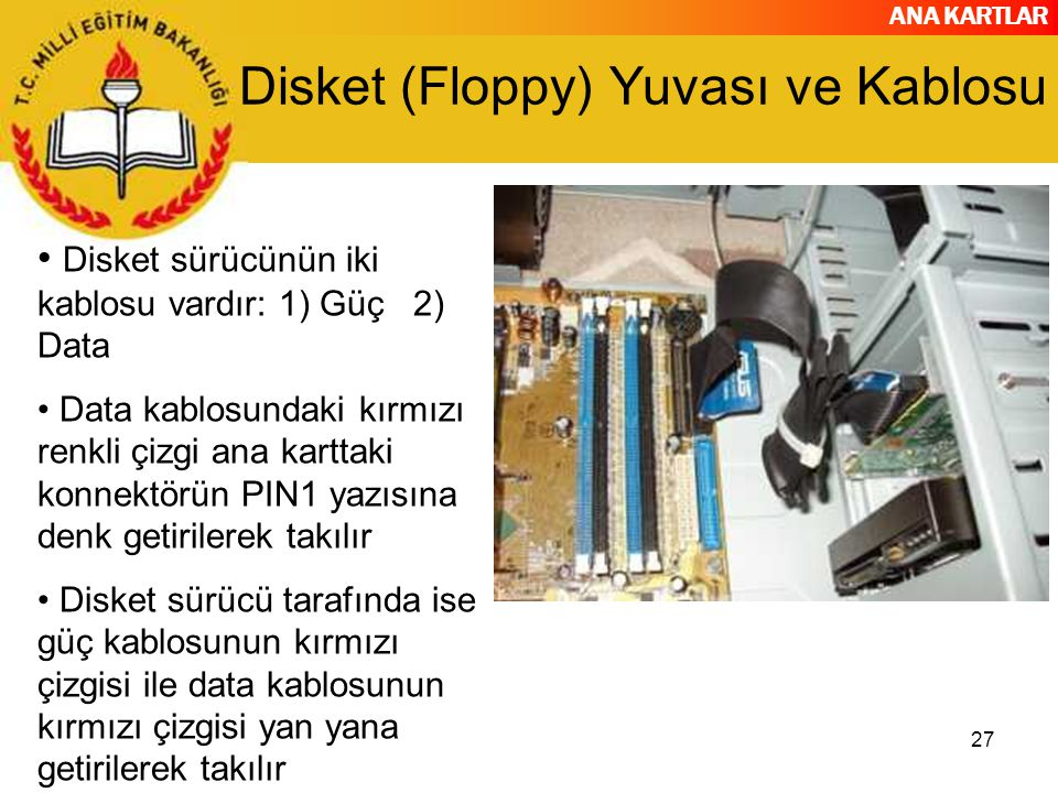 ANA KARTLAR 27 Disket (Floppy) Yuvası ve Kablosu Disket sürücünün iki kablosu vardır: 1) Güç 2) Data Data kablosundaki kırmızı renkli çizgi ana kartta