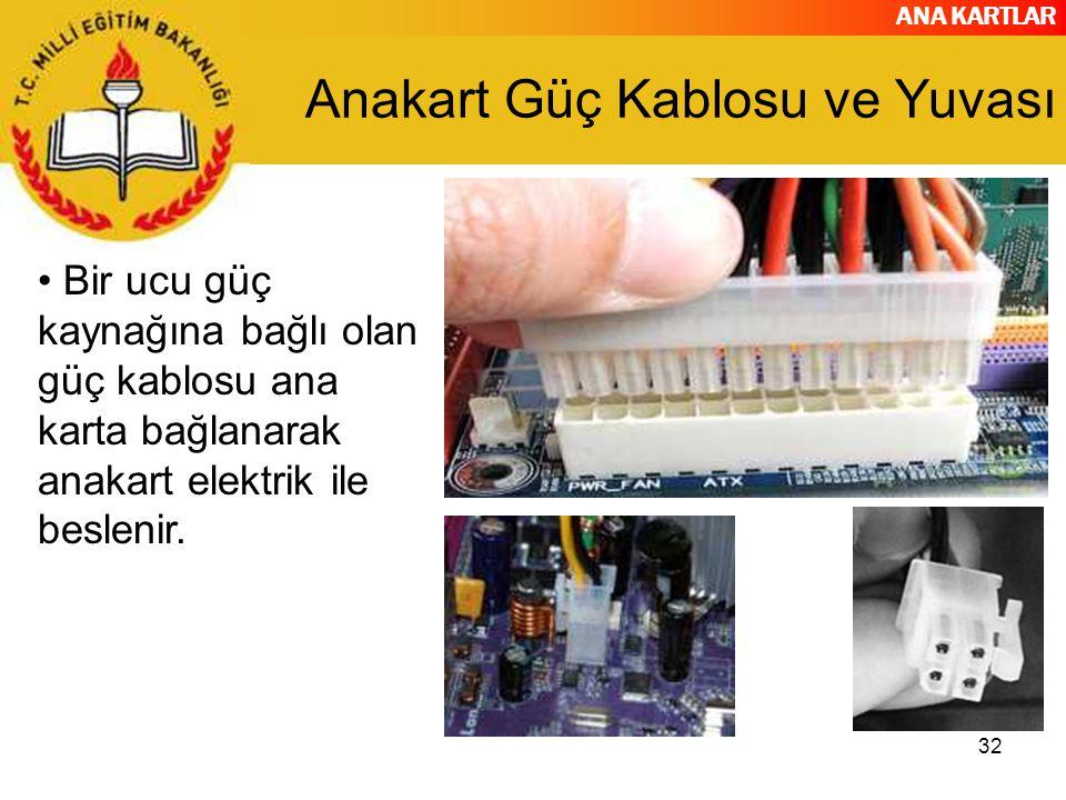 ANA KARTLAR 32 Anakart Güç Kablosu ve Yuvası Bir ucu güç kaynağına bağlı olan güç kablosu ana karta bağlanarak anakart elektrik ile beslenir.