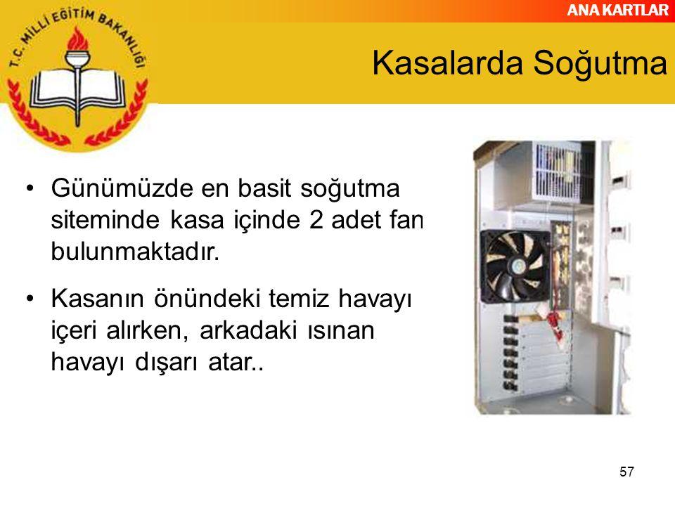 ANA KARTLAR 57 Kasalarda Soğutma Günümüzde en basit soğutma siteminde kasa içinde 2 adet fan bulunmaktadır. Kasanın önündeki temiz havayı içeri alırke