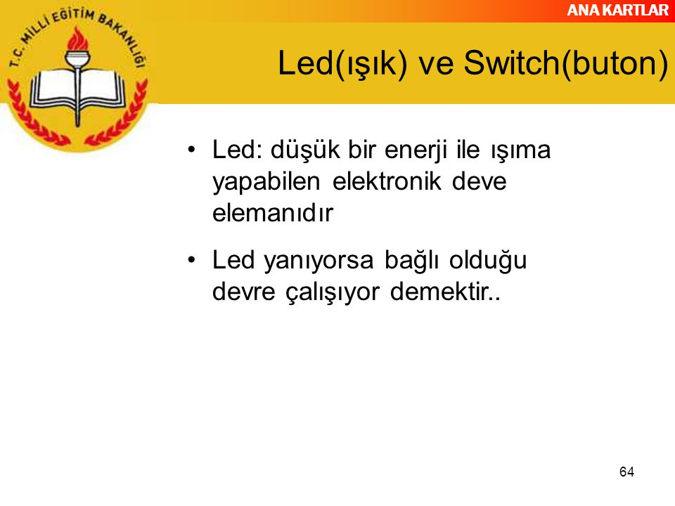 ANA KARTLAR 64 Led(ışık) ve Switch(buton) Led: düşük bir enerji ile ışıma yapabilen elektronik deve elemanıdır Led yanıyorsa bağlı olduğu devre çalışı