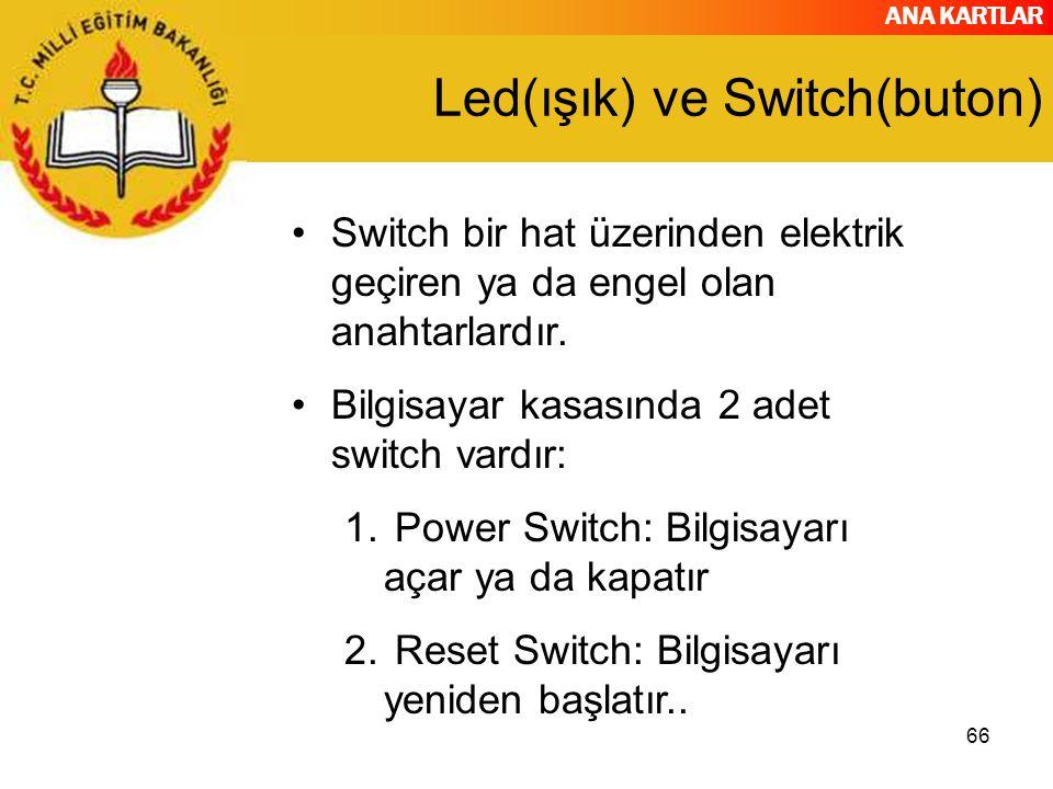 ANA KARTLAR 66 Led(ışık) ve Switch(buton) Switch bir hat üzerinden elektrik geçiren ya da engel olan anahtarlardır. Bilgisayar kasasında 2 adet switch